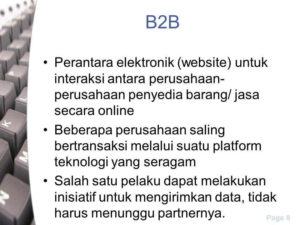Page 8 B2B Perantara elektronik (website) untuk interaksi antara perusahaan- perusahaan penyedia barang/ jasa secara online Beberapa perusahaan saling bertransaksi melalui suatu platform teknologi yang seragam Salah satu pelaku dapat melakukan inisiatif untuk mengirimkan data, tidak harus menunggu partnernya.