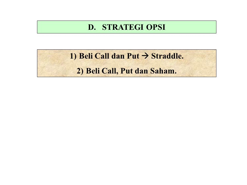 D. STRATEGI OPSI 1)Beli Call dan Put  Straddle. 2)Beli Call, Put dan Saham.