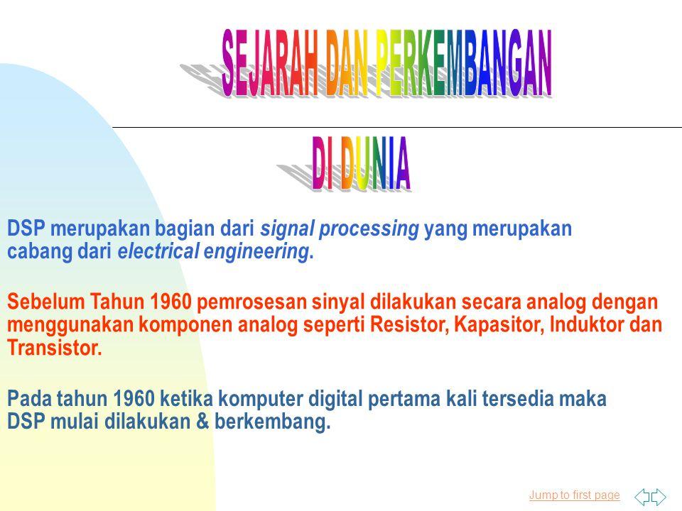 Jump to first page DSP merupakan bagian dari signal processing yang merupakan cabang dari electrical engineering. Sebelum Tahun 1960 pemrosesan sinyal