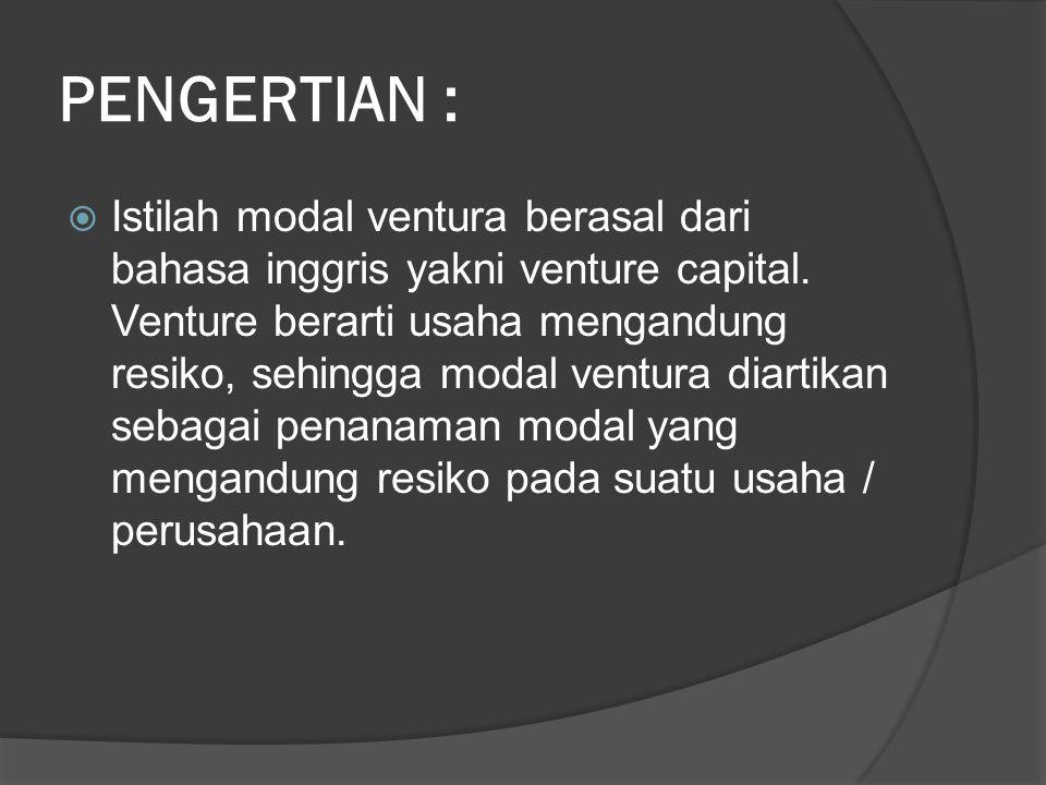 PENGERTIAN :  Istilah modal ventura berasal dari bahasa inggris yakni venture capital. Venture berarti usaha mengandung resiko, sehingga modal ventur