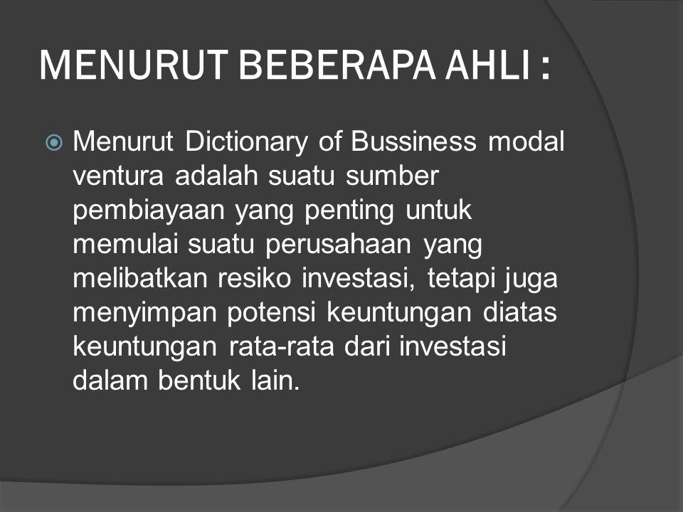 MENURUT BEBERAPA AHLI :  Menurut Dictionary of Bussiness modal ventura adalah suatu sumber pembiayaan yang penting untuk memulai suatu perusahaan yang melibatkan resiko investasi, tetapi juga menyimpan potensi keuntungan diatas keuntungan rata-rata dari investasi dalam bentuk lain.