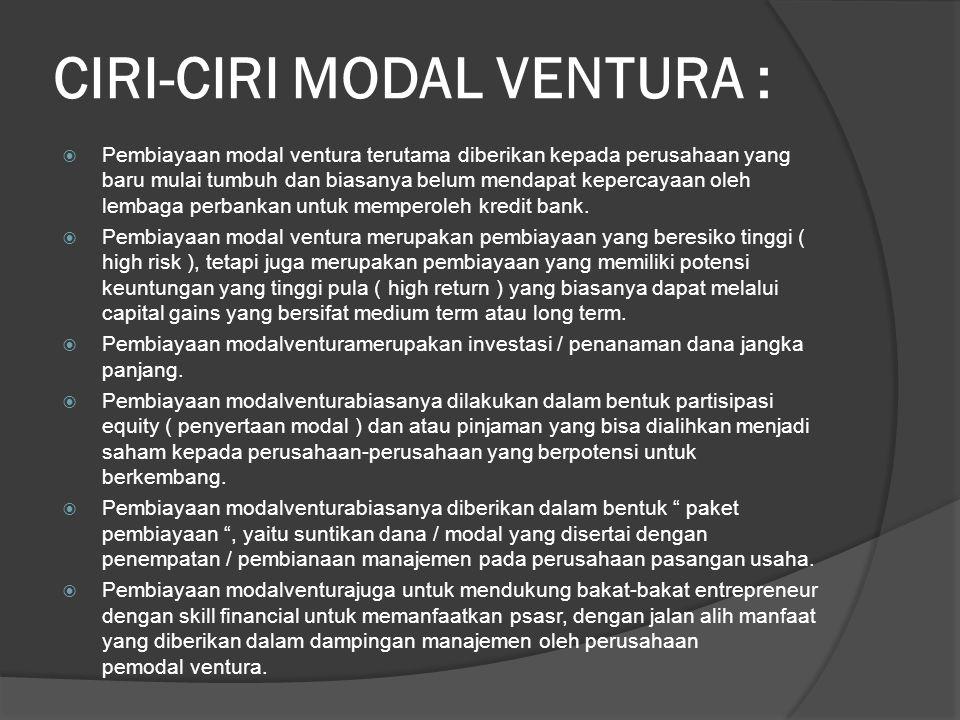 CIRI-CIRI MODAL VENTURA :  Pembiayaan modal ventura terutama diberikan kepada perusahaan yang baru mulai tumbuh dan biasanya belum mendapat kepercayaan oleh lembaga perbankan untuk memperoleh kredit bank.