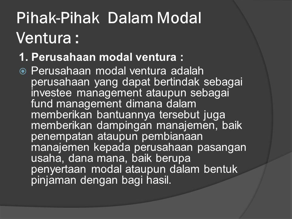 Pihak-Pihak Dalam Modal Ventura : 1. Perusahaan modal ventura :  Perusahaan modal ventura adalah perusahaan yang dapat bertindak sebagai investee man