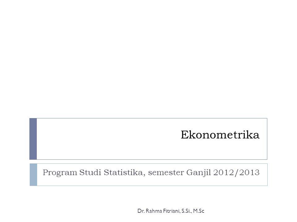 Ekonometrika Program Studi Statistika, semester Ganjil 2012/2013 Dr. Rahma Fitriani, S.Si., M.Sc