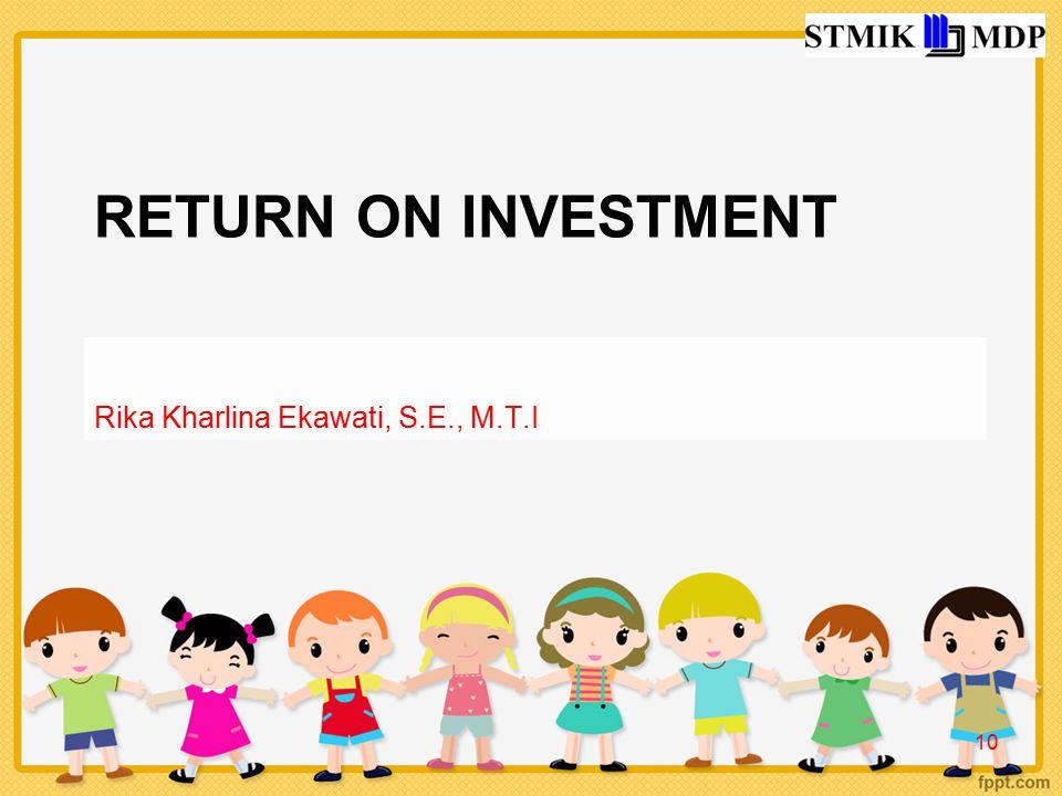 RETURN ON INVESTMENT Rika Kharlina Ekawati, S.E., M.T.I 10