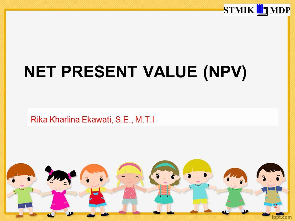 NET PRESENT VALUE (NPV) Rika Kharlina Ekawati, S.E., M.T.I 2