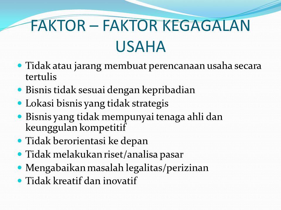FAKTOR – FAKTOR KEGAGALAN USAHA Tidak atau jarang membuat perencanaan usaha secara tertulis Bisnis tidak sesuai dengan kepribadian Lokasi bisnis yang