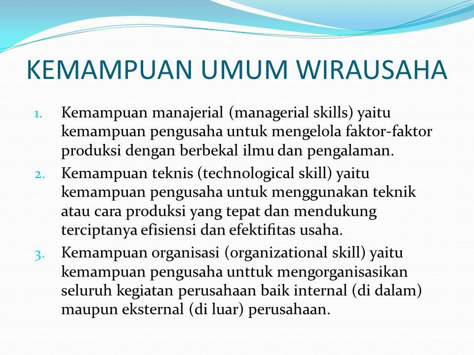 KEMAMPUAN UMUM WIRAUSAHA 1. Kemampuan manajerial (managerial skills) yaitu kemampuan pengusaha untuk mengelola faktor-faktor produksi dengan berbekal