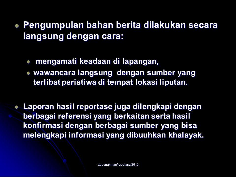 abdurrahman/repotase/2010 Pengumpulan bahan berita dilakukan secara langsung dengan cara: mengamati keadaan di lapangan, mengamati keadaan di lapangan, wawancara langsung dengan sumber yang terlibat peristiwa di tempat lokasi liputan.