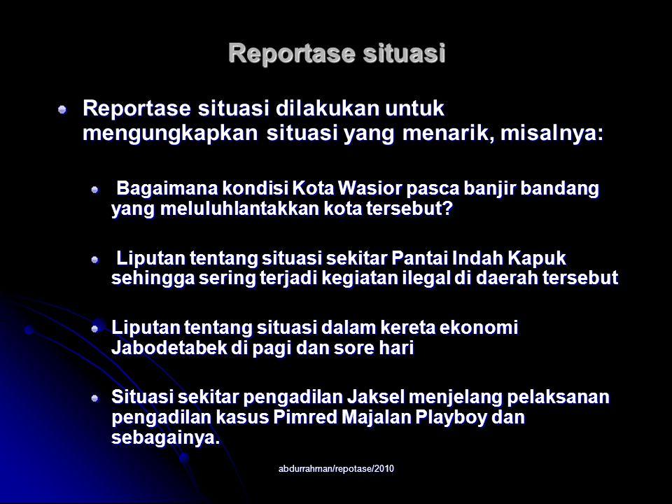 abdurrahman/repotase/2010 Reportase situasi Reportase situasi dilakukan untuk mengungkapkan situasi yang menarik, misalnya: Bagaimana kondisi Kota Wasior pasca banjir bandang yang meluluhlantakkan kota tersebut.