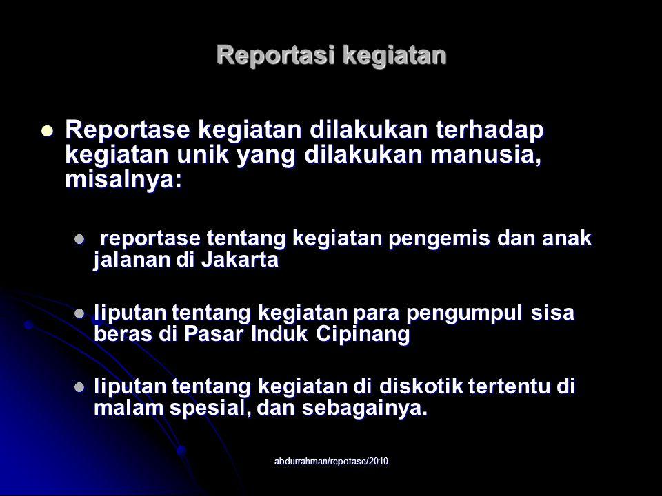 abdurrahman/repotase/2010 Reportasi kegiatan Reportase kegiatan dilakukan terhadap kegiatan unik yang dilakukan manusia, misalnya: Reportase kegiatan
