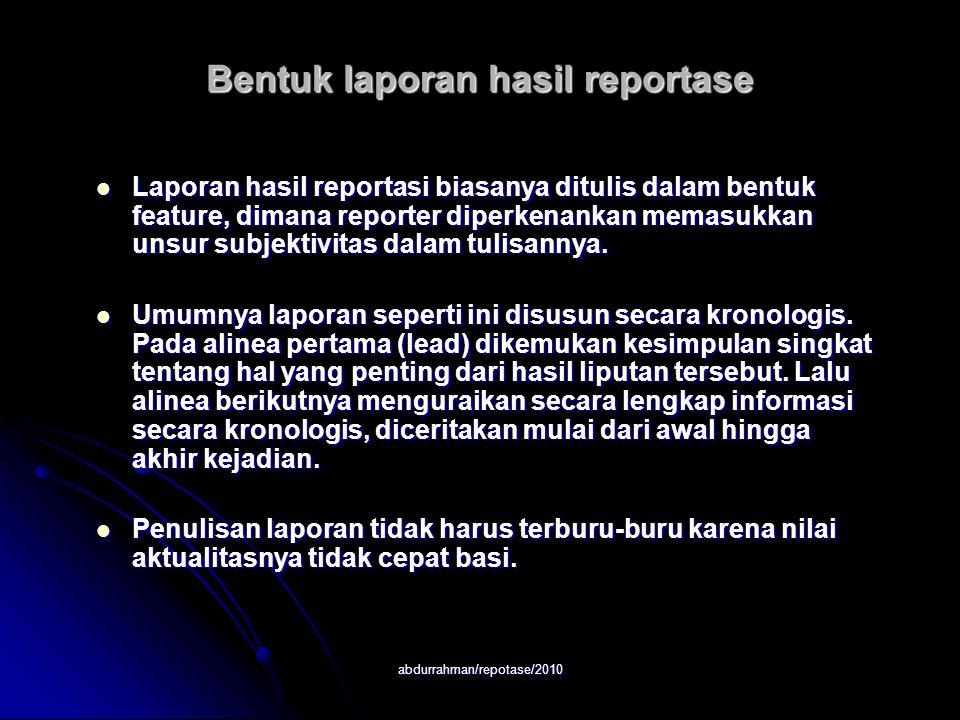 abdurrahman/repotase/2010 Bentuk laporan hasil reportase Laporan hasil reportasi biasanya ditulis dalam bentuk feature, dimana reporter diperkenankan memasukkan unsur subjektivitas dalam tulisannya.