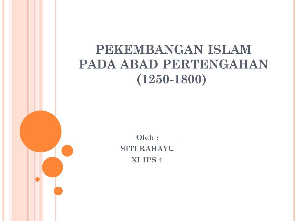 PEKEMBANGAN ISLAM PADA ABAD PERTENGAHAN (1250-1800) Oleh : SITI RAHAYU XI IPS 4