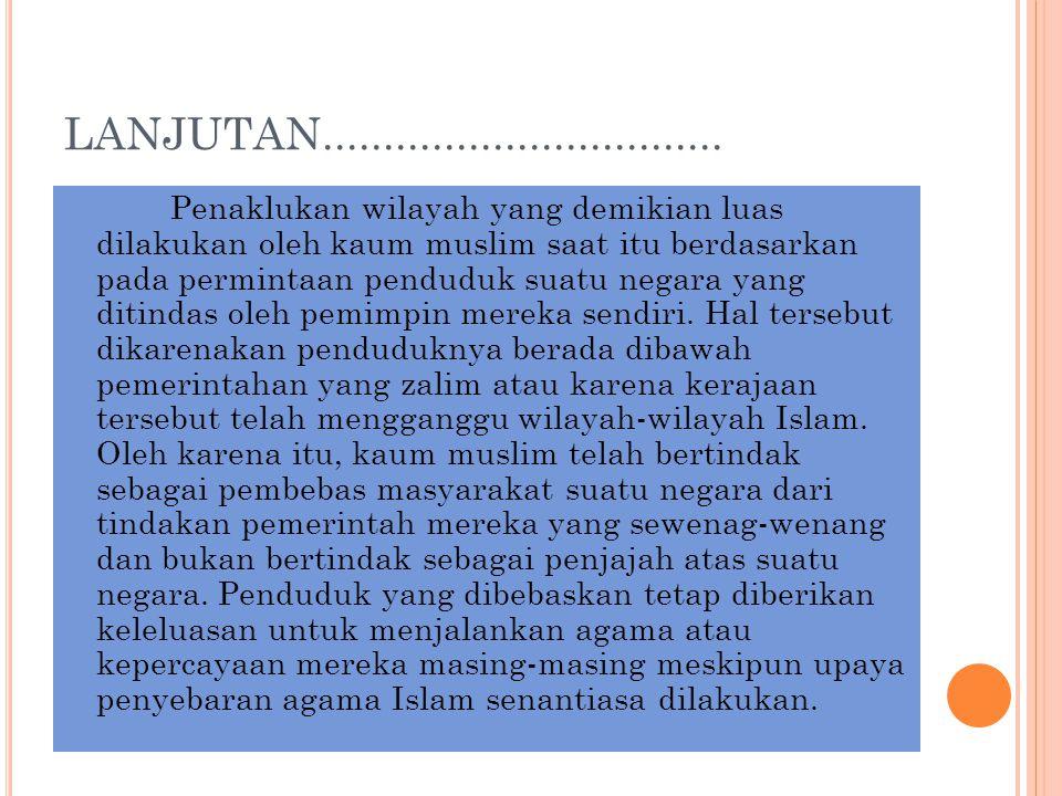 LANJUTAN................................. Penaklukan wilayah yang demikian luas dilakukan oleh kaum muslim saat itu berdasarkan pada permintaan pendud