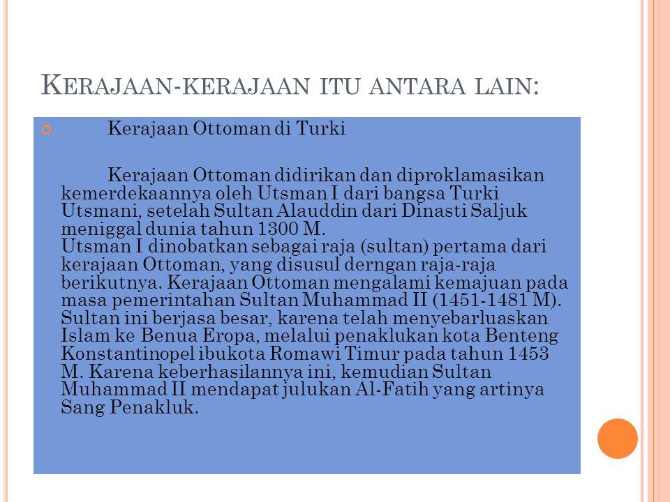 K ERAJAAN - KERAJAAN ITU ANTARA LAIN : Kerajaan Ottoman di Turki Kerajaan Ottoman didirikan dan diproklamasikan kemerdekaannya oleh Utsman I dari bang