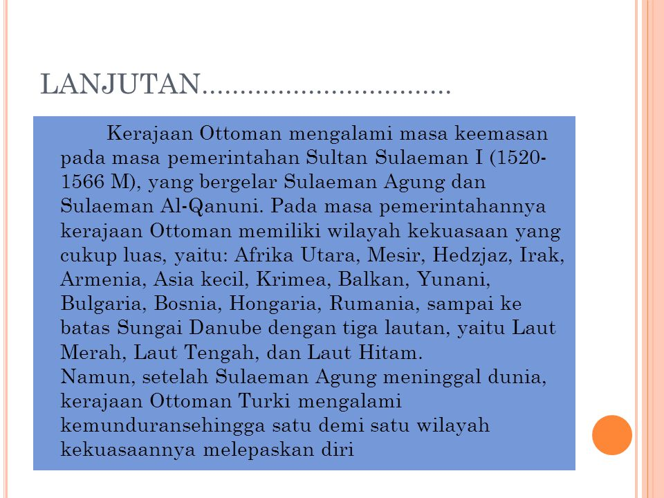 LANJUTAN................................. Kerajaan Ottoman mengalami masa keemasan pada masa pemerintahan Sultan Sulaeman I (1520- 1566 M), yang berge