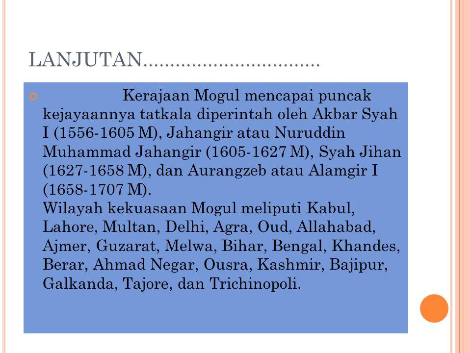 LANJUTAN................................. Kerajaan Mogul mencapai puncak kejayaannya tatkala diperintah oleh Akbar Syah I (1556-1605 M), Jahangir atau