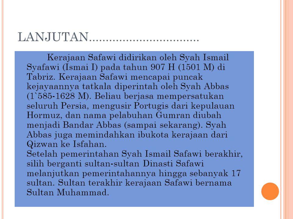 LANJUTAN................................. Kerajaan Safawi didirikan oleh Syah Ismail Syafawi (Ismai I) pada tahun 907 H (1501 M) di Tabriz. Kerajaan S