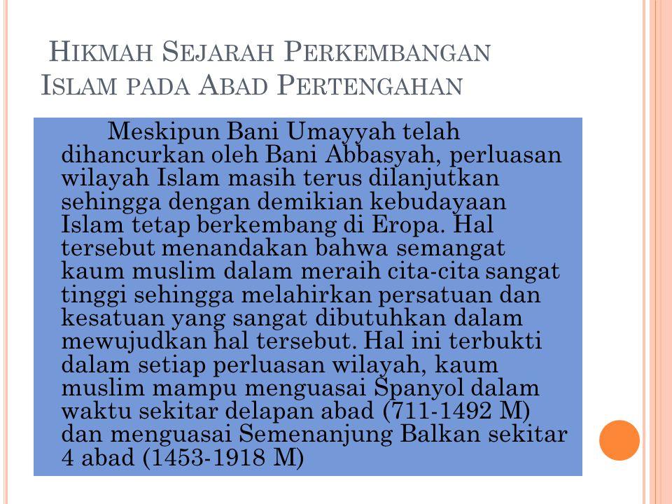 H IKMAH S EJARAH P ERKEMBANGAN I SLAM PADA A BAD P ERTENGAHAN Meskipun Bani Umayyah telah dihancurkan oleh Bani Abbasyah, perluasan wilayah Islam masi
