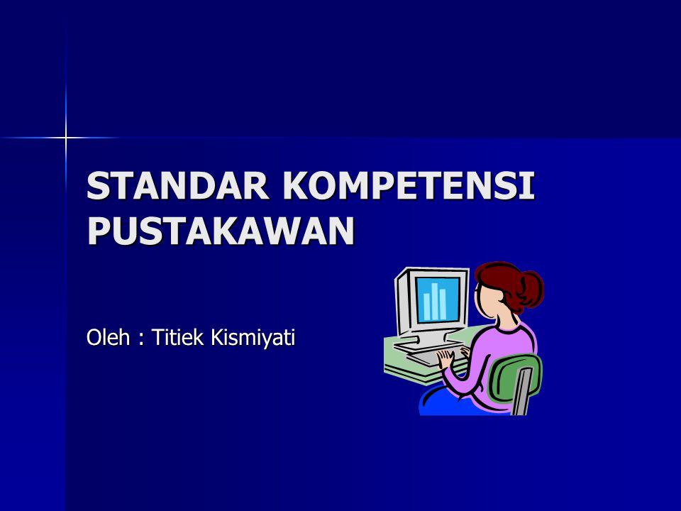 STANDAR KOMPETENSI PUSTAKAWAN Oleh : Titiek Kismiyati