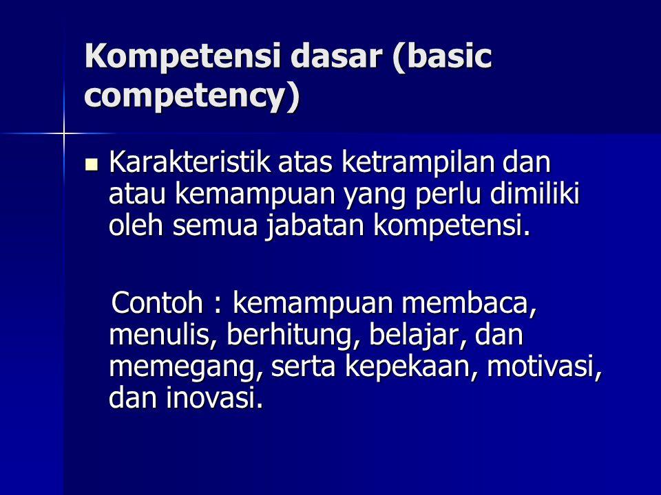 Kompetensi dasar (basic competency) Karakteristik atas ketrampilan dan atau kemampuan yang perlu dimiliki oleh semua jabatan kompetensi. Karakteristik