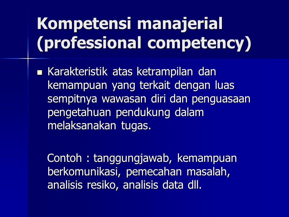 Kompetensi manajerial (professional competency) Karakteristik atas ketrampilan dan kemampuan yang terkait dengan luas sempitnya wawasan diri dan pengu