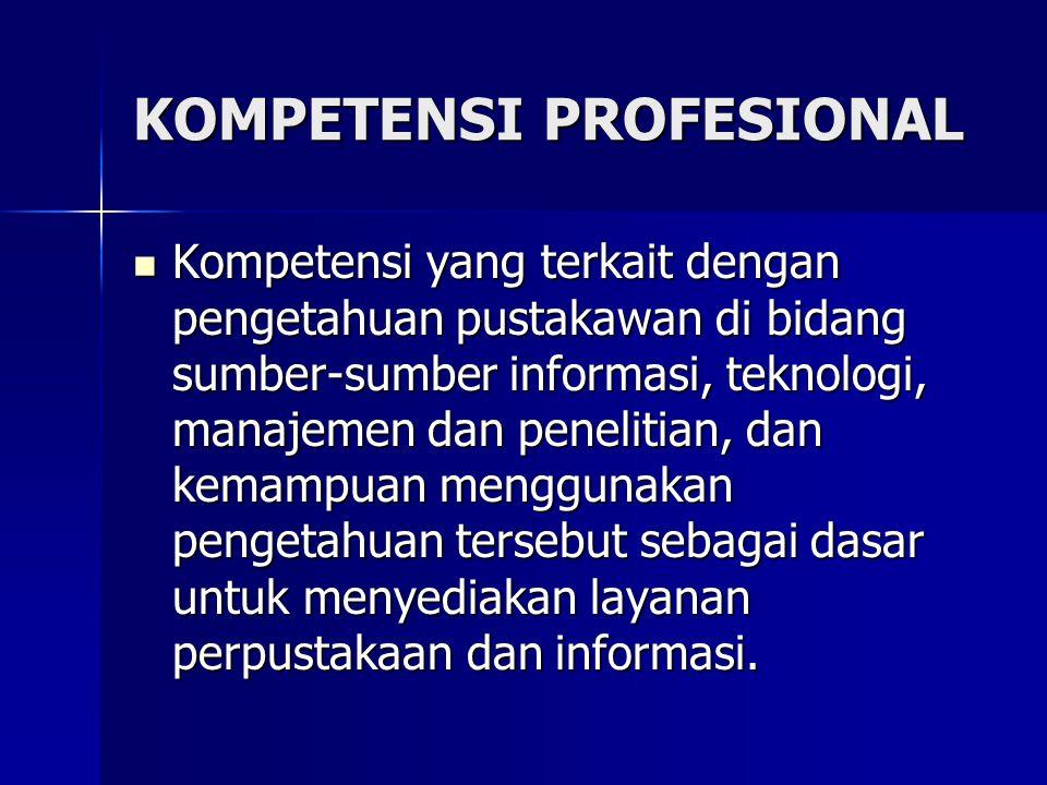 KOMPETENSI PROFESIONAL Kompetensi yang terkait dengan pengetahuan pustakawan di bidang sumber-sumber informasi, teknologi, manajemen dan penelitian, d