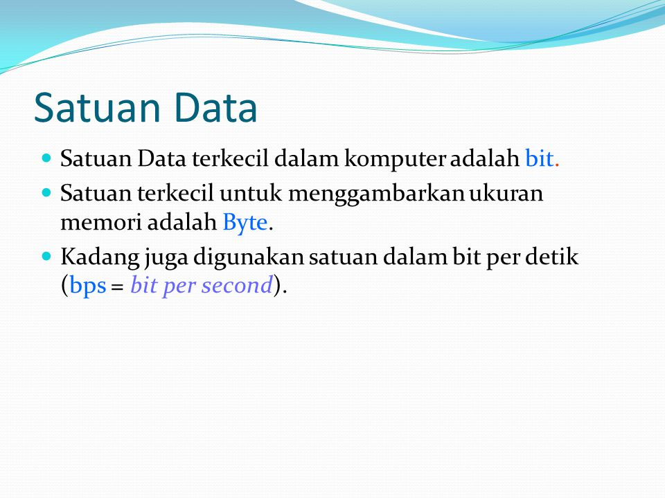 Satuan Data Satuan Data terkecil dalam komputer adalah bit. Satuan terkecil untuk menggambarkan ukuran memori adalah Byte. Kadang juga digunakan satua