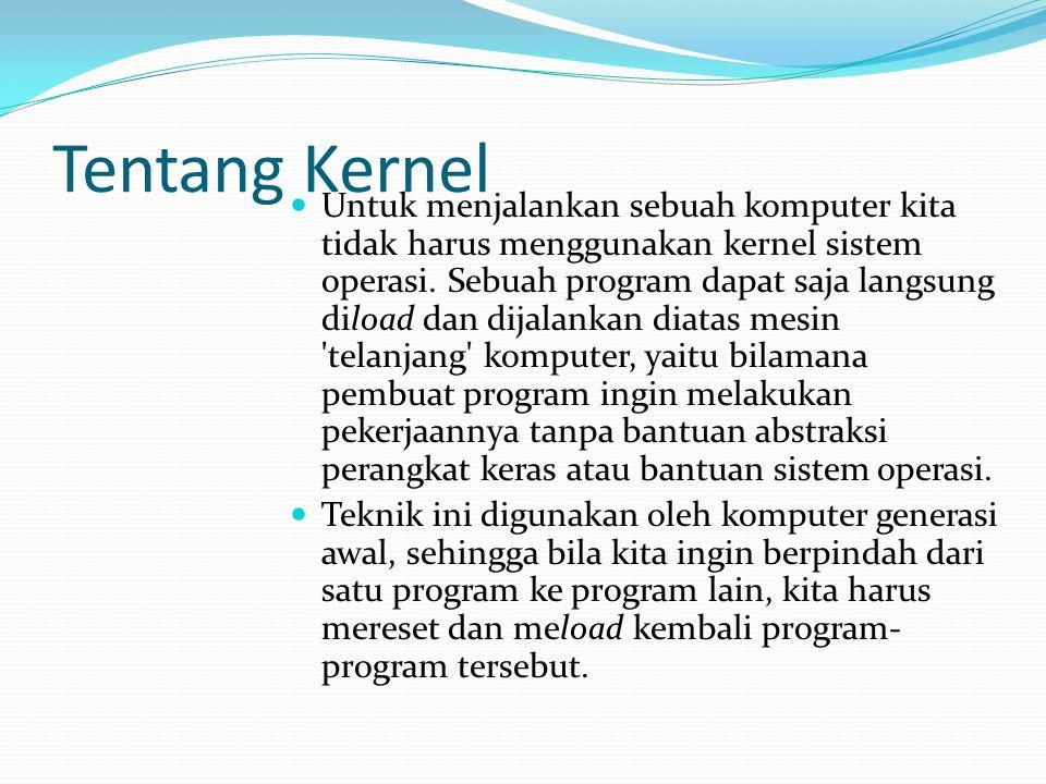 Tentang Kernel Untuk menjalankan sebuah komputer kita tidak harus menggunakan kernel sistem operasi. Sebuah program dapat saja langsung diload dan dij