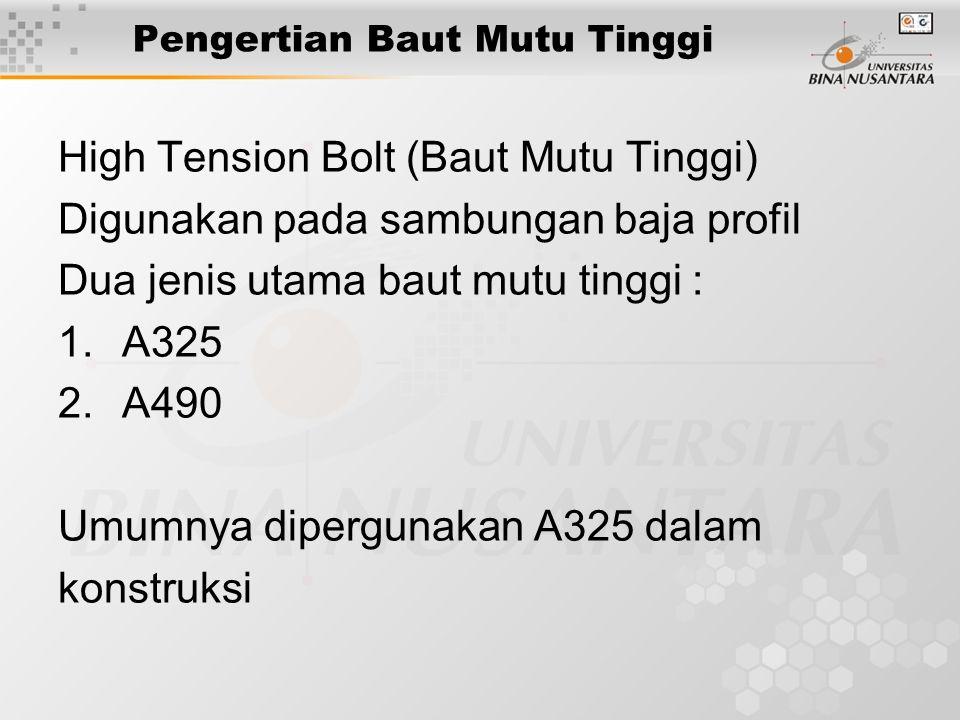 Pengertian Baut Mutu Tinggi High Tension Bolt (Baut Mutu Tinggi) Digunakan pada sambungan baja profil Dua jenis utama baut mutu tinggi : 1.A325 2.A490 Umumnya dipergunakan A325 dalam konstruksi