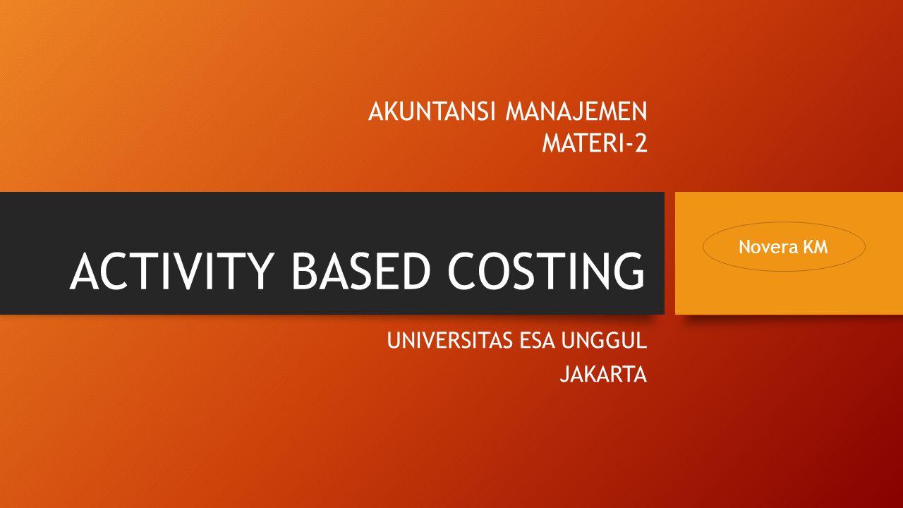 ACTIVITY BASED COSTING UNIVERSITAS ESA UNGGUL JAKARTA AKUNTANSI MANAJEMEN MATERI-2 Novera KM