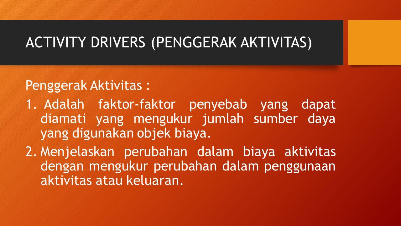 ACTIVITY DRIVERS (PENGGERAK AKTIVITAS) Penggerak Aktivitas : 1. Adalah faktor-faktor penyebab yang dapat diamati yang mengukur jumlah sumber daya yang