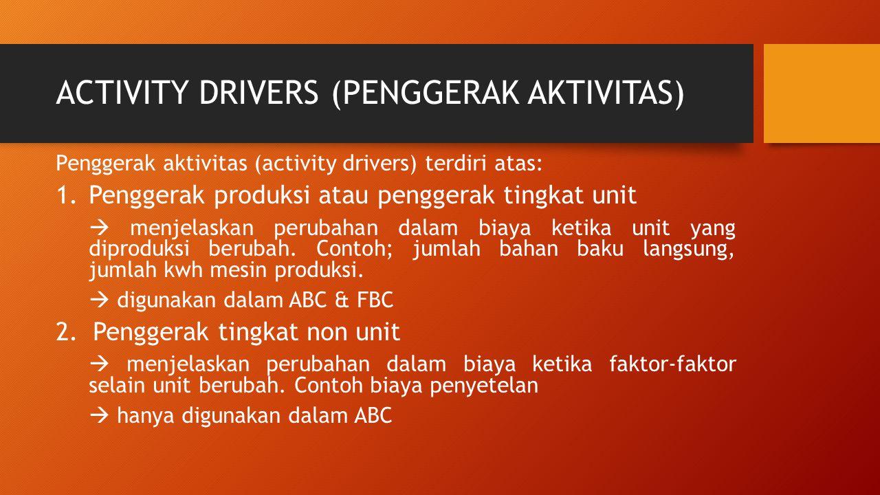 ACTIVITY DRIVERS (PENGGERAK AKTIVITAS) Penggerak aktivitas (activity drivers) terdiri atas: 1.Penggerak produksi atau penggerak tingkat unit  menjela