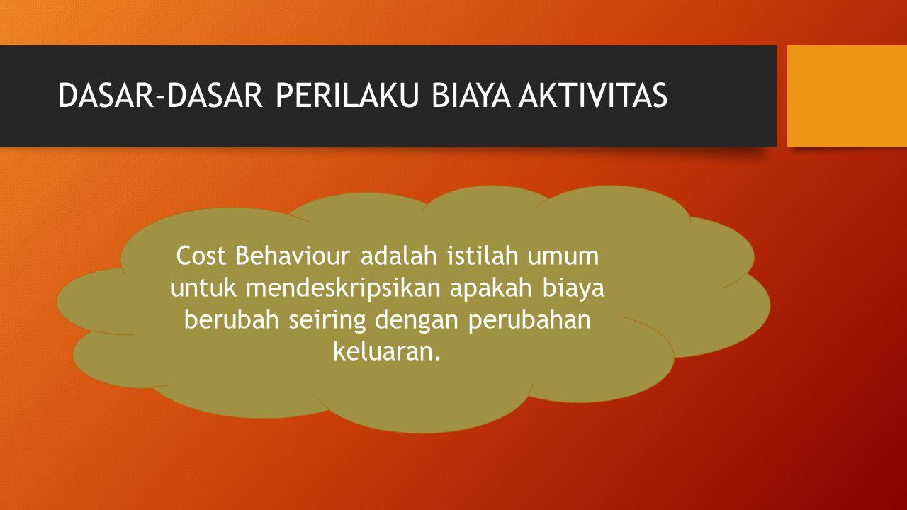 DASAR-DASAR PERILAKU BIAYA AKTIVITAS Cost Behaviour adalah istilah umum untuk mendeskripsikan apakah biaya berubah seiring dengan perubahan keluaran.