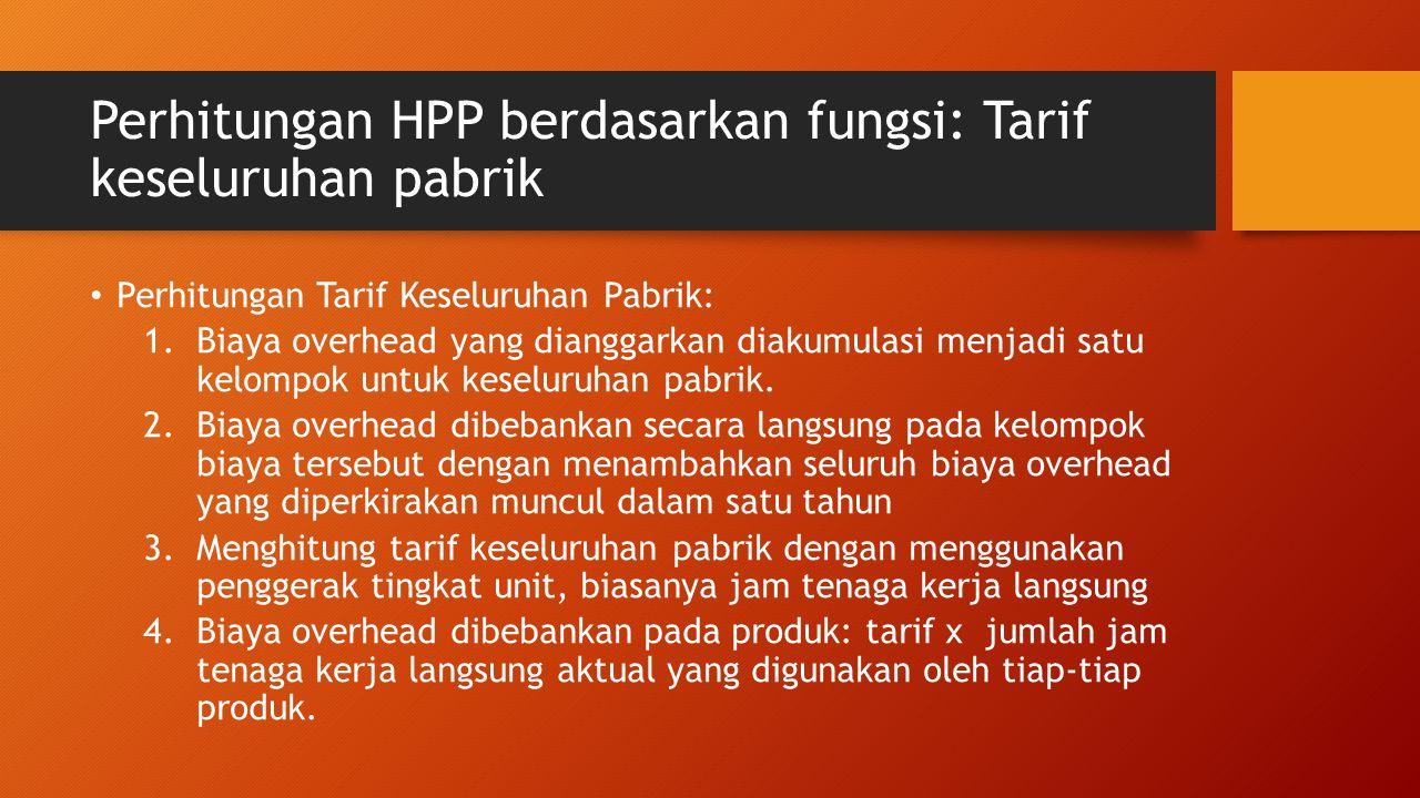 Perhitungan HPP berdasarkan fungsi: Tarif keseluruhan pabrik Perhitungan Tarif Keseluruhan Pabrik: 1.Biaya overhead yang dianggarkan diakumulasi menja