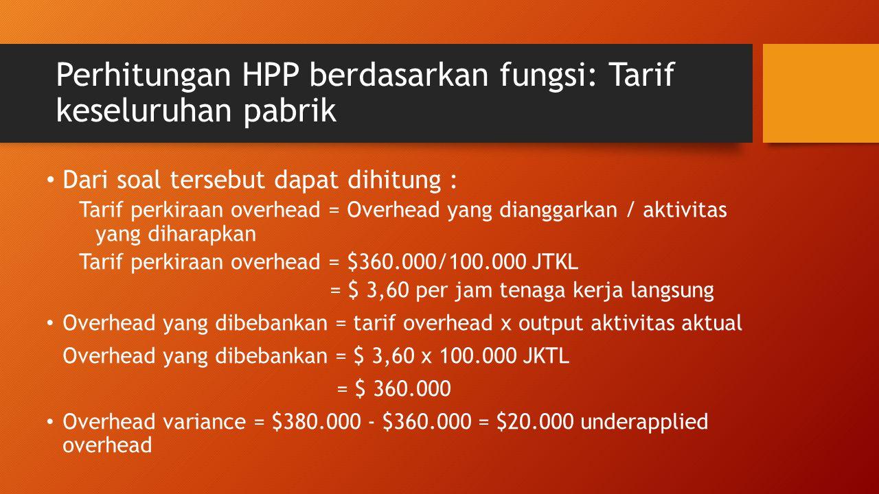 Perhitungan HPP berdasarkan fungsi: Tarif keseluruhan pabrik Dari soal tersebut dapat dihitung : Tarif perkiraan overhead = Overhead yang dianggarkan