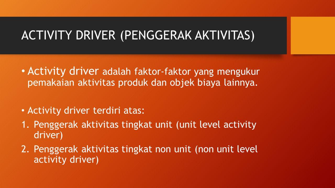 ACTIVITY DRIVER (PENGGERAK AKTIVITAS) Activity driver adalah faktor-faktor yang mengukur pemakaian aktivitas produk dan objek biaya lainnya. Activity