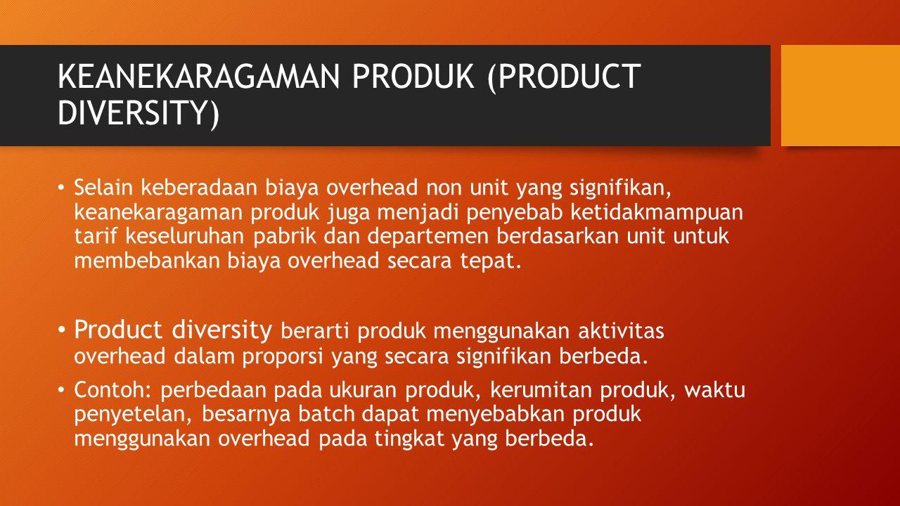 KEANEKARAGAMAN PRODUK (PRODUCT DIVERSITY) Selain keberadaan biaya overhead non unit yang signifikan, keanekaragaman produk juga menjadi penyebab ketid