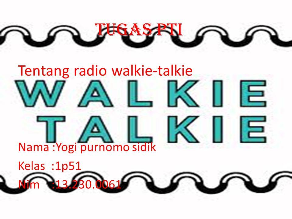 Tugas pti Tentang radio walkie-talkie Nama :Yogi purnomo sidik Kelas :1p51 Nim :13.230.0061