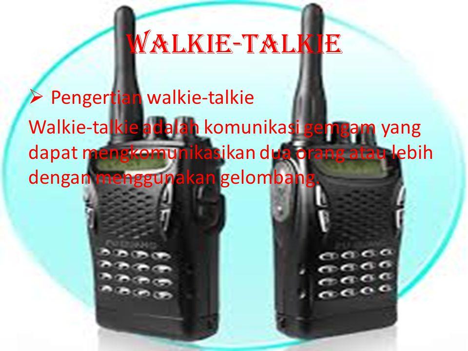 Walkie-talkie  Pengertian walkie-talkie Walkie-talkie adalah komunikasi gemgam yang dapat mengkomunikasikan dua orang atau lebih dengan menggunakan g