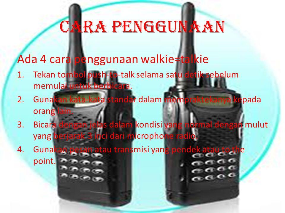 Cara penggunaan Ada 4 cara penggunaan walkie=talkie 1.Tekan tombol push-to-talk selama satu detik sebelum memulai untuk berbicara. 2.Gunakan kata-kata