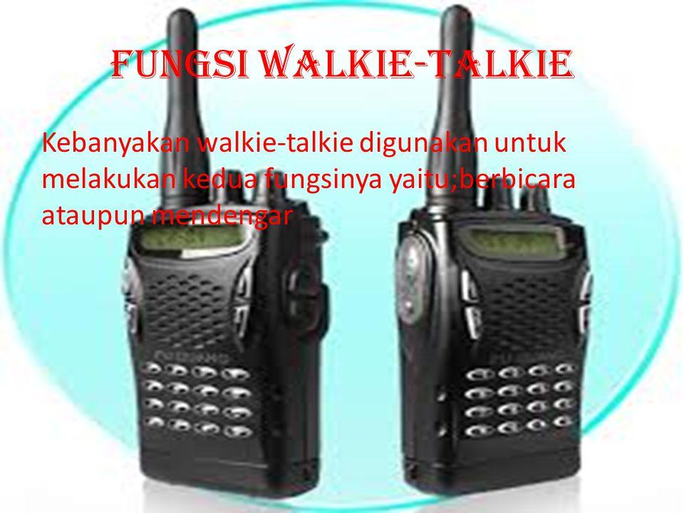 Fungsi walkie-talkie Kebanyakan walkie-talkie digunakan untuk melakukan kedua fungsinya yaitu;berbicara ataupun mendengar