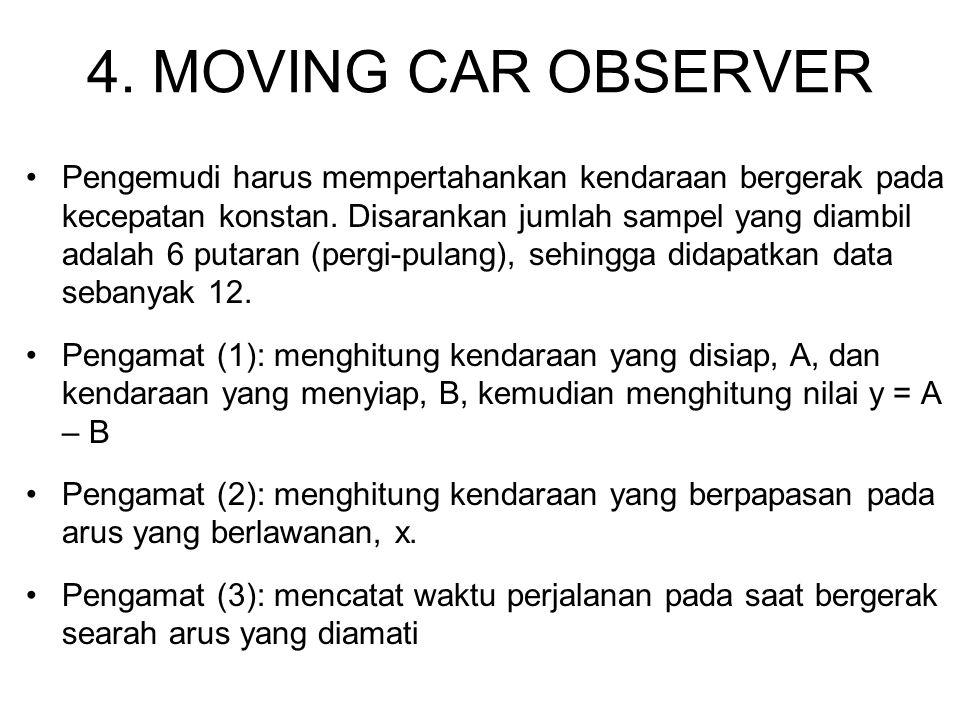 4. MOVING CAR OBSERVER Pengemudi harus mempertahankan kendaraan bergerak pada kecepatan konstan. Disarankan jumlah sampel yang diambil adalah 6 putara
