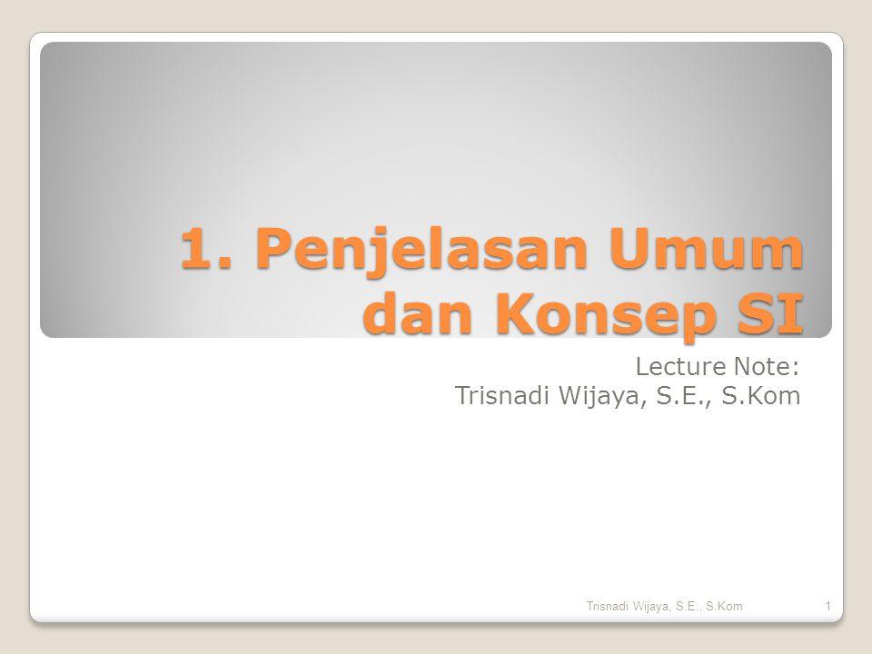 1. Penjelasan Umum dan Konsep SI Lecture Note: Trisnadi Wijaya, S.E., S.Kom 1