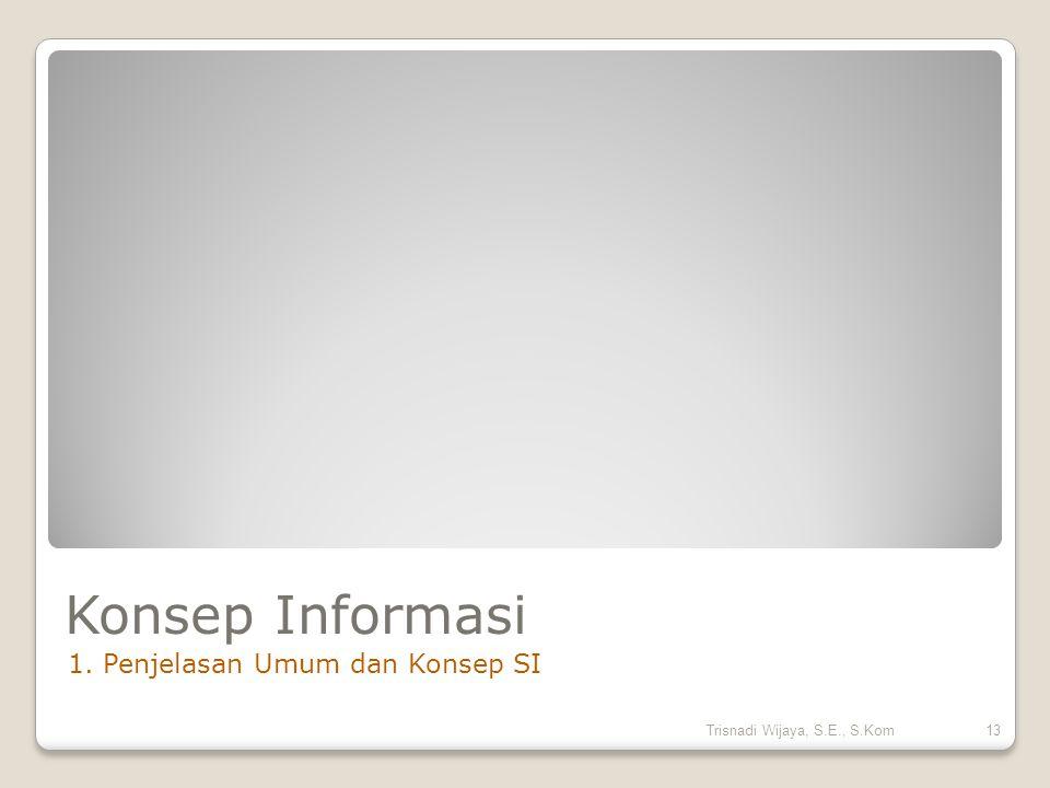 Konsep Informasi 1. Penjelasan Umum dan Konsep SI 13Trisnadi Wijaya, S.E., S.Kom