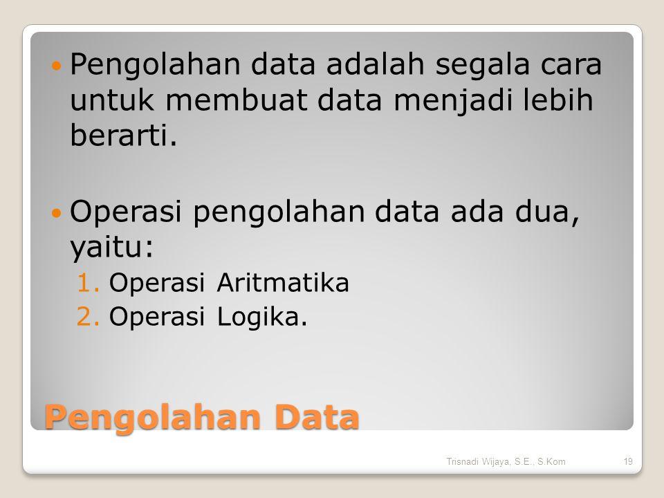 Pengolahan Data Pengolahan data adalah segala cara untuk membuat data menjadi lebih berarti. Operasi pengolahan data ada dua, yaitu: 1.Operasi Aritmat