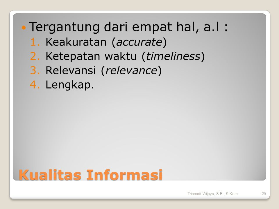 Kualitas Informasi Tergantung dari empat hal, a.l : 1.Keakuratan (accurate) 2.Ketepatan waktu (timeliness) 3.Relevansi (relevance) 4.Lengkap.