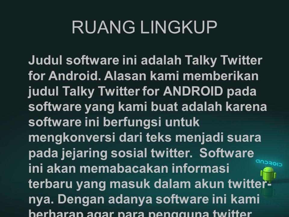 RUANG LINGKUP Judul software ini adalah Talky Twitter for Android. Alasan kami memberikan judul Talky Twitter for ANDROID pada software yang kami buat