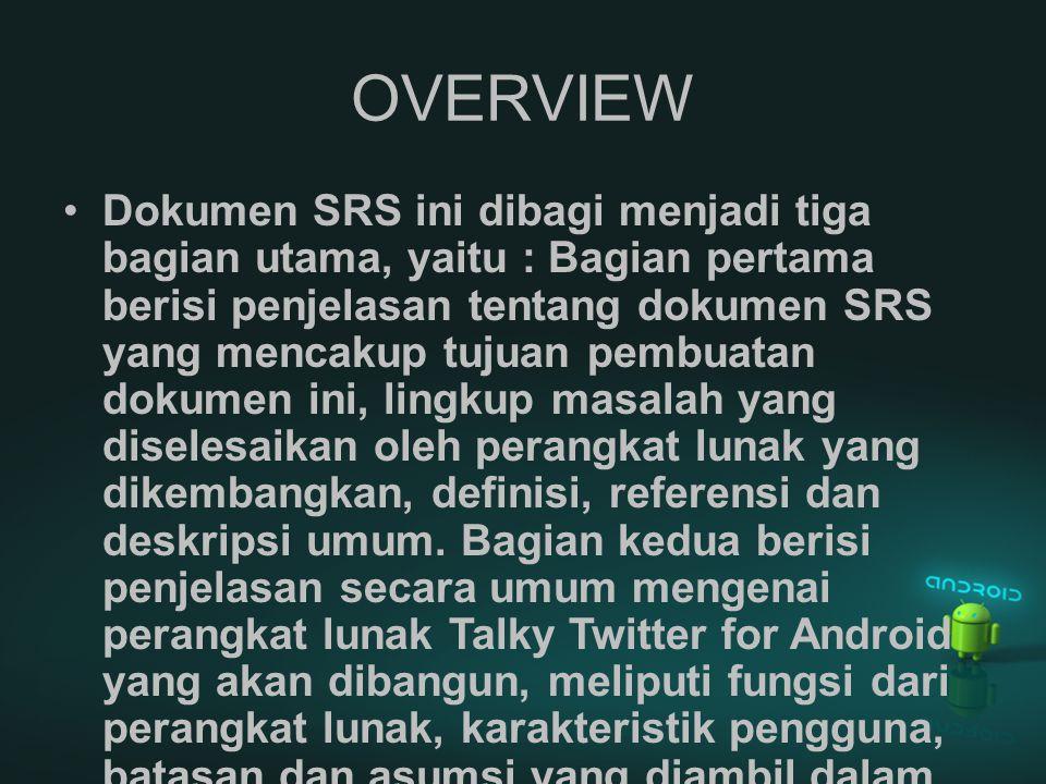 OVERVIEW Dokumen SRS ini dibagi menjadi tiga bagian utama, yaitu : Bagian pertama berisi penjelasan tentang dokumen SRS yang mencakup tujuan pembuatan