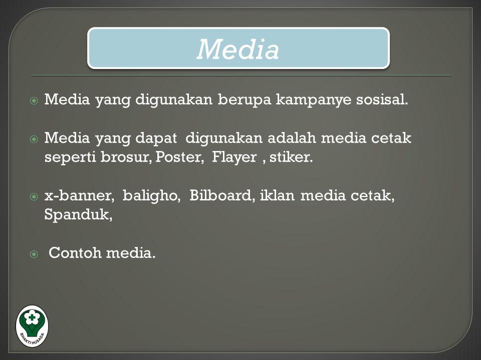  Media yang digunakan berupa kampanye sosisal.  Media yang dapat digunakan adalah media cetak seperti brosur, Poster, Flayer, stiker.  x-banner, ba